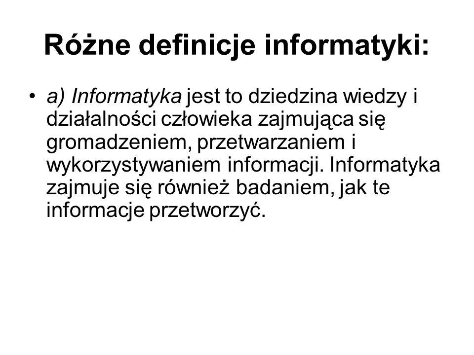 Różne definicje informatyki: a) Informatyka jest to dziedzina wiedzy i działalności człowieka zajmująca się gromadzeniem, przetwarzaniem i wykorzystywaniem informacji.