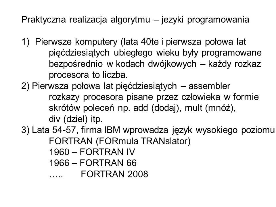 Praktyczna realizacja algorytmu – jezyki programowania 1)Pierwsze komputery (lata 40te i pierwsza połowa lat pięćdziesiątych ubiegłego wieku były programowane bezpośrednio w kodach dwójkowych – każdy rozkaz procesora to liczba.
