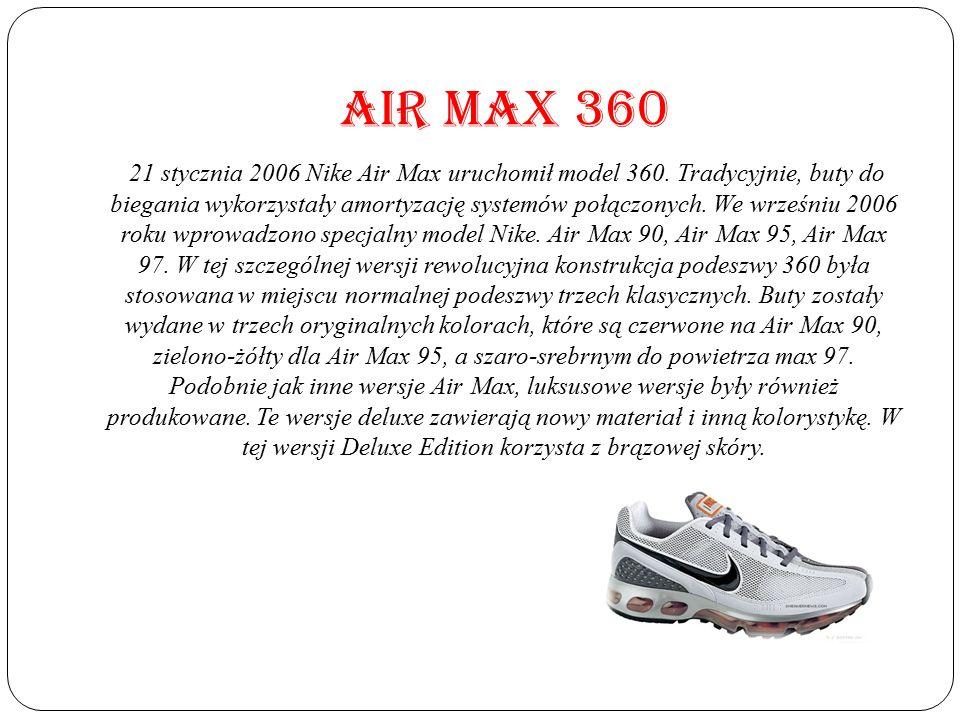 AIR MAX 360 21 stycznia 2006 Nike Air Max uruchomił model 360. Tradycyjnie, buty do biegania wykorzystały amortyzację systemów połączonych. We wrześni