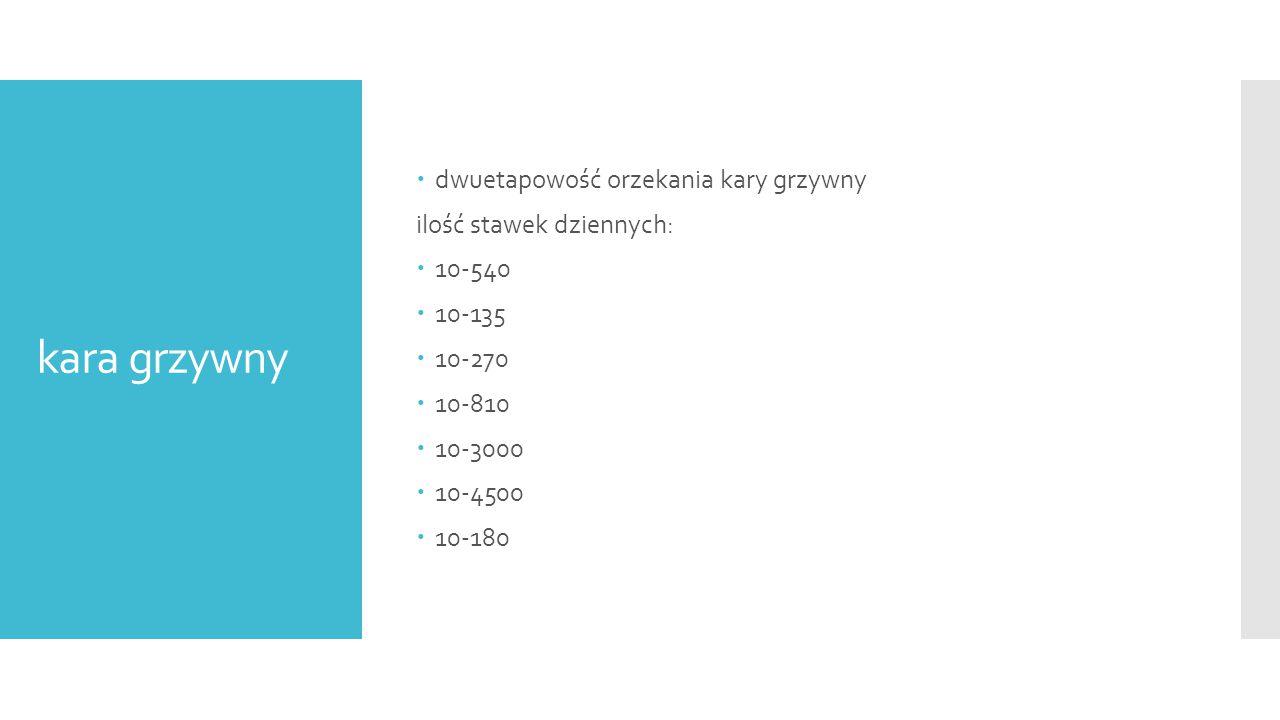 kara grzywny  dwuetapowość orzekania kary grzywny ilość stawek dziennych:  10-540  10-135  10-270  10-810  10-3000  10-4500  10-180