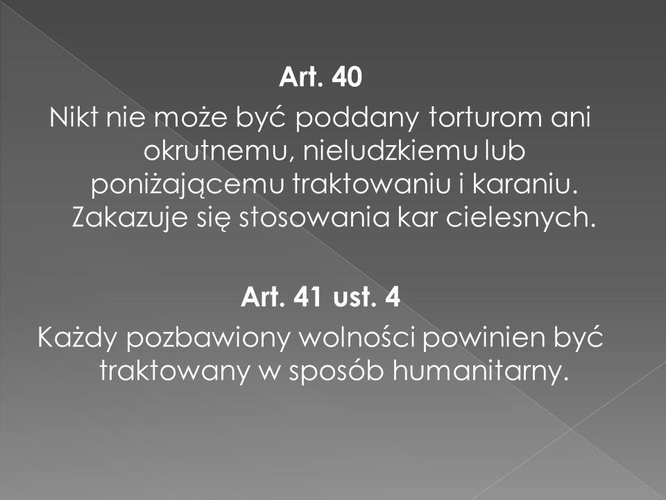 Art. 40 Nikt nie może być poddany torturom ani okrutnemu, nieludzkiemu lub poniżającemu traktowaniu i karaniu. Zakazuje się stosowania kar cielesnych.