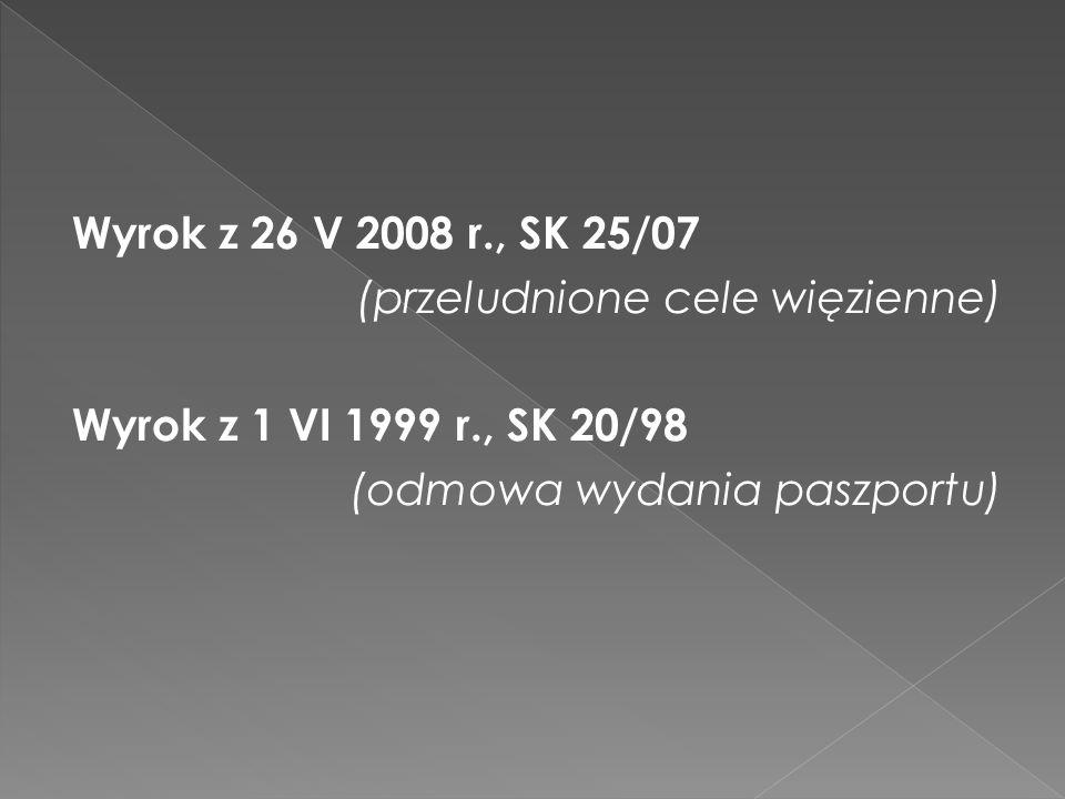 Wyrok z 26 V 2008 r., SK 25/07 (przeludnione cele więzienne) Wyrok z 1 VI 1999 r., SK 20/98 (odmowa wydania paszportu)