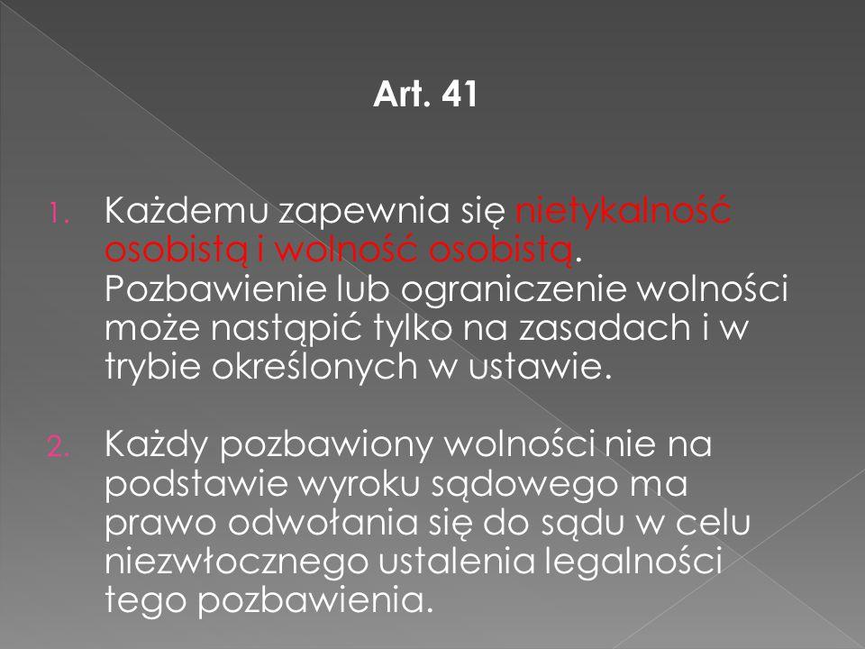 Art. 41 1. Każdemu zapewnia się nietykalność osobistą i wolność osobistą. Pozbawienie lub ograniczenie wolności może nastąpić tylko na zasadach i w tr