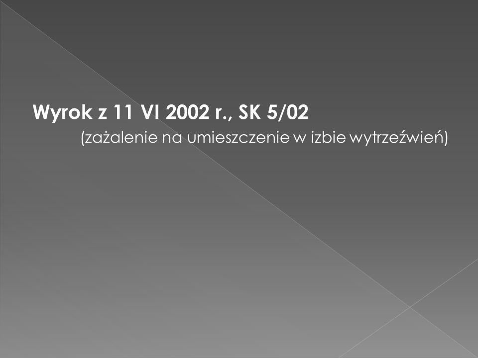 Wyrok z 11 VI 2002 r., SK 5/02 (zażalenie na umieszczenie w izbie wytrzeźwień)