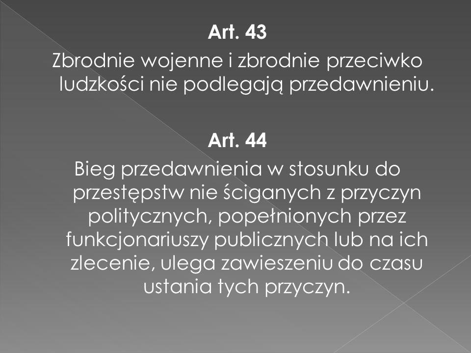 Art. 43 Zbrodnie wojenne i zbrodnie przeciwko ludzkości nie podlegają przedawnieniu. Art. 44 Bieg przedawnienia w stosunku do przestępstw nie ściganyc