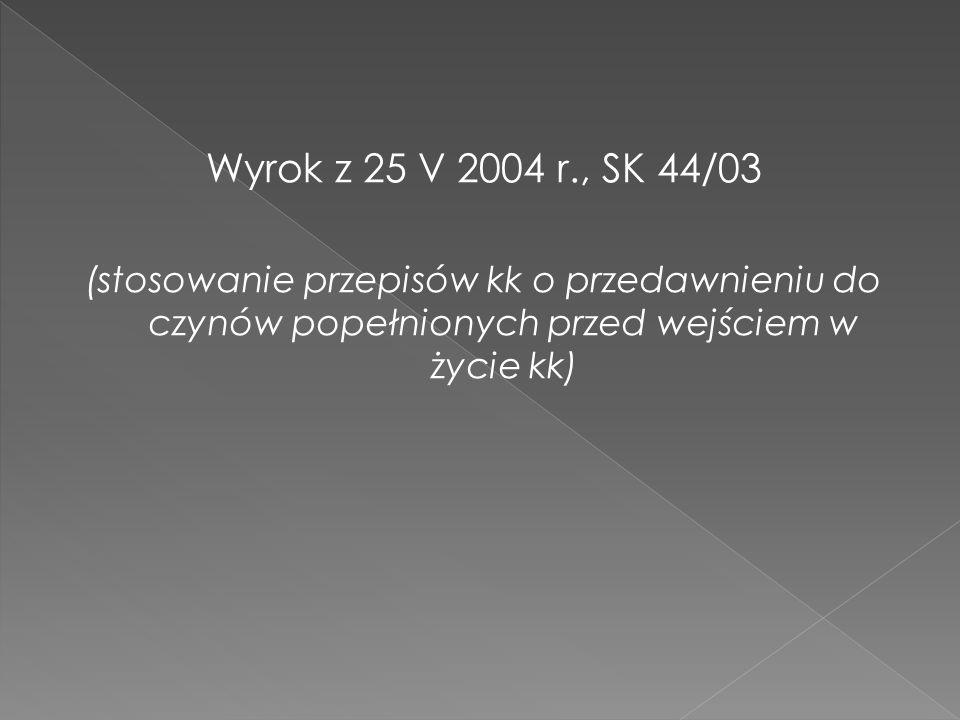 Wyrok z 25 V 2004 r., SK 44/03 (stosowanie przepisów kk o przedawnieniu do czynów popełnionych przed wejściem w życie kk)
