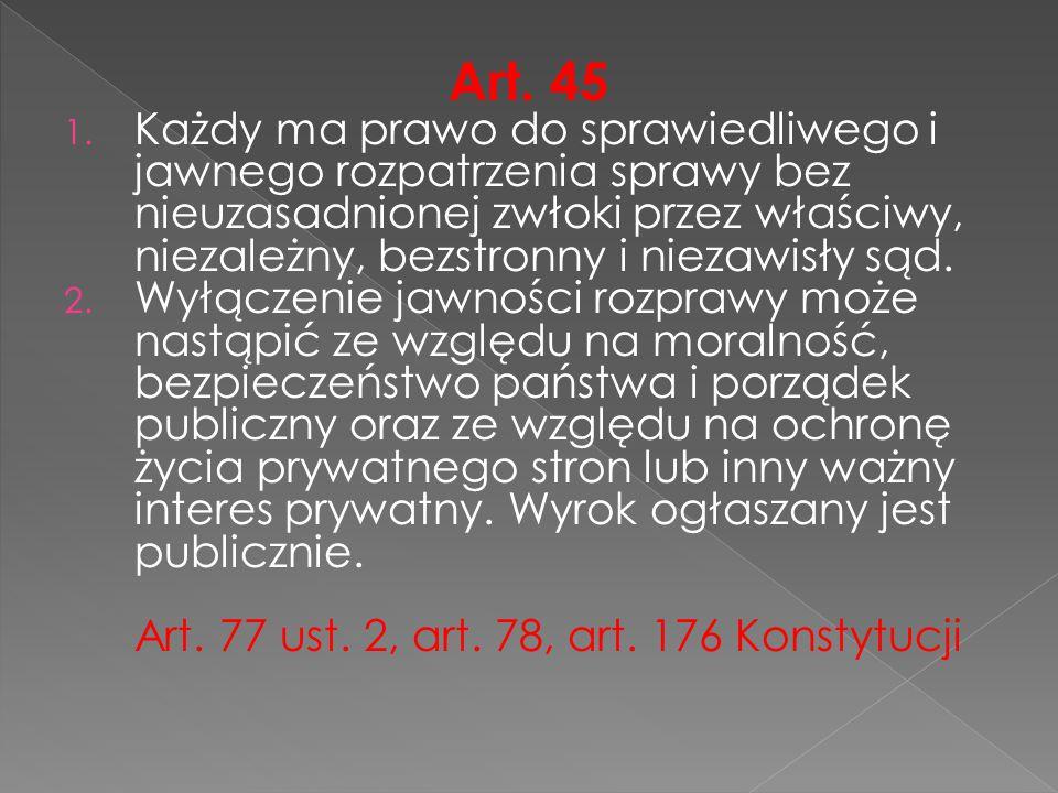 Art. 45 1. Każdy ma prawo do sprawiedliwego i jawnego rozpatrzenia sprawy bez nieuzasadnionej zwłoki przez właściwy, niezależny, bezstronny i niezawis