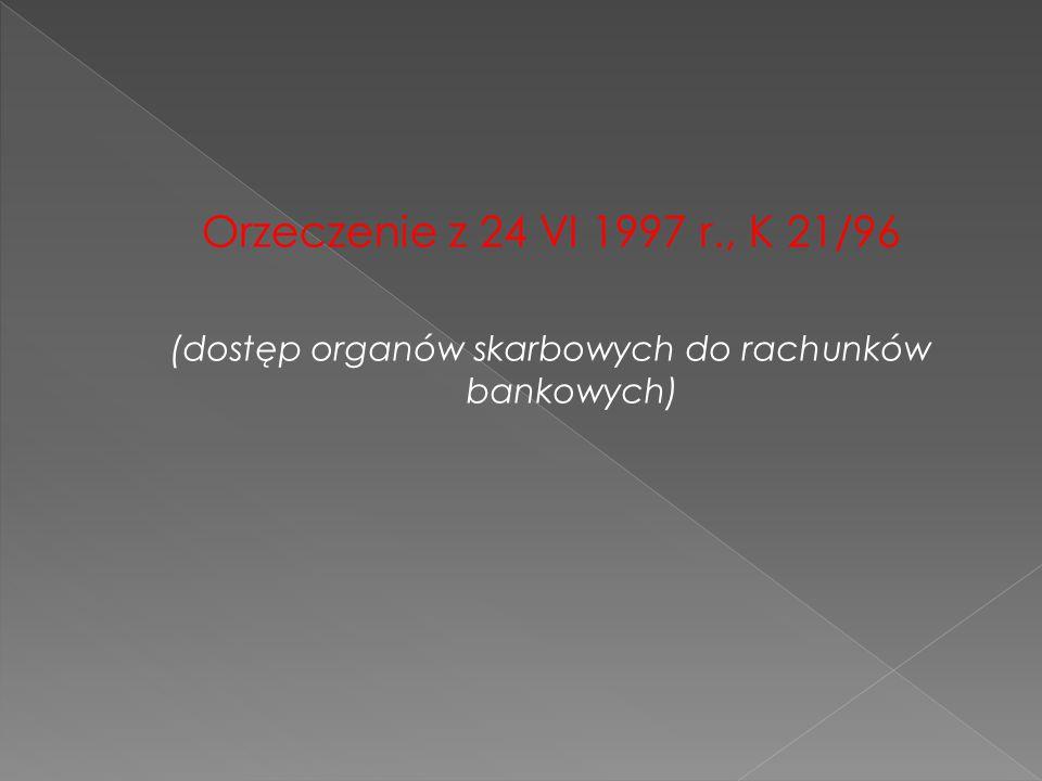 Orzeczenie z 24 VI 1997 r., K 21/96 (dostęp organów skarbowych do rachunków bankowych)