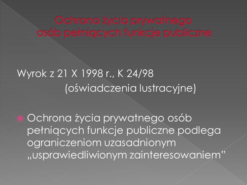 Wyrok z 21 X 1998 r., K 24/98 (oświadczenia lustracyjne)  Ochrona życia prywatnego osób pełniących funkcje publiczne podlega ograniczeniom uzasadnion
