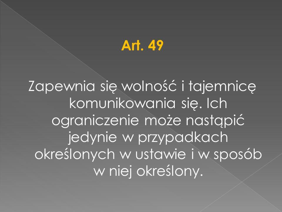 Art. 49 Zapewnia się wolność i tajemnicę komunikowania się. Ich ograniczenie może nastąpić jedynie w przypadkach określonych w ustawie i w sposób w ni
