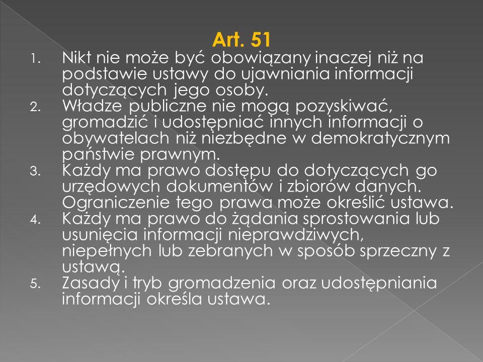 Art. 51 1. Nikt nie może być obowiązany inaczej niż na podstawie ustawy do ujawniania informacji dotyczących jego osoby. 2. Władze publiczne nie mogą