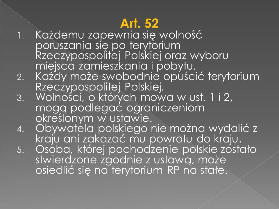 Art. 52 1. Każdemu zapewnia się wolność poruszania się po terytorium Rzeczypospolitej Polskiej oraz wyboru miejsca zamieszkania i pobytu. 2. Każdy moż