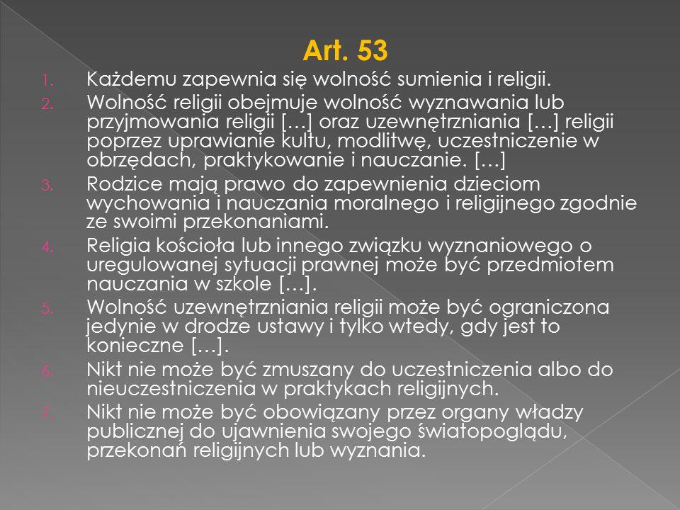 Art. 53 1. Każdemu zapewnia się wolność sumienia i religii. 2. Wolność religii obejmuje wolność wyznawania lub przyjmowania religii […] oraz uzewnętrz