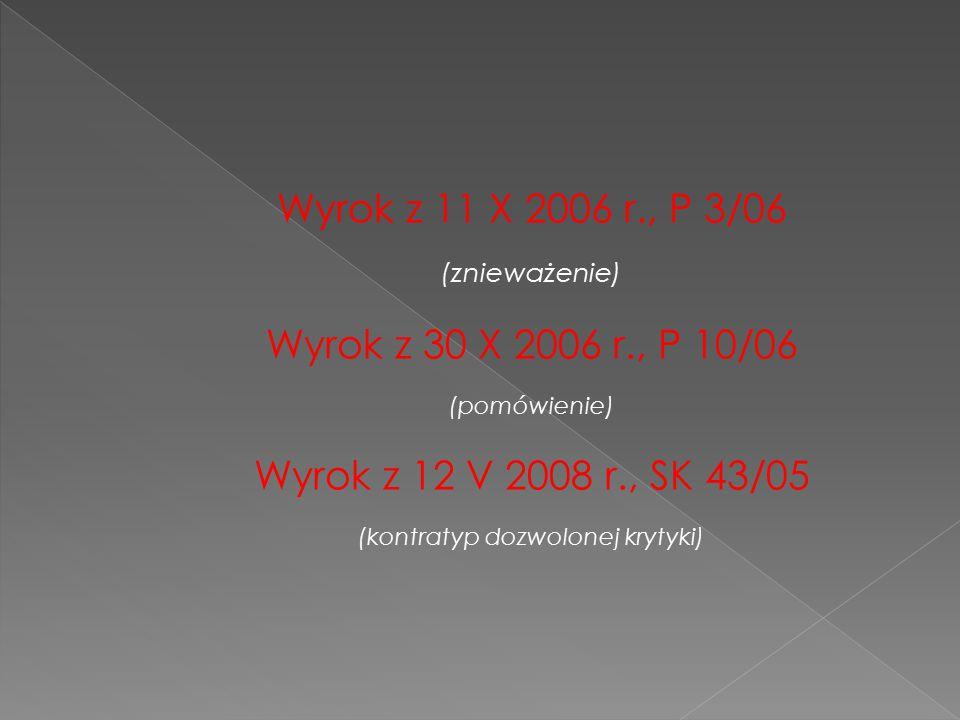 Wyrok z 11 X 2006 r., P 3/06 (znieważenie) Wyrok z 30 X 2006 r., P 10/06 (pomówienie) Wyrok z 12 V 2008 r., SK 43/05 (kontratyp dozwolonej krytyki)