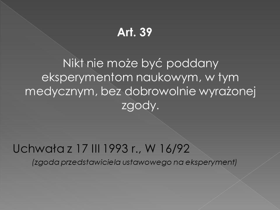 Art. 39 Nikt nie może być poddany eksperymentom naukowym, w tym medycznym, bez dobrowolnie wyrażonej zgody. Uchwała z 17 III 1993 r., W 16/92 (zgoda p