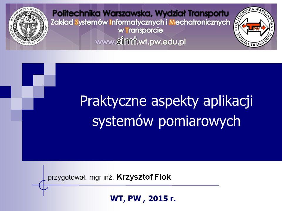Praktyczne aspekty aplikacji systemów pomiarowych przygotował: mgr inż. Krzysztof Fiok WT, PW, 2015 r.