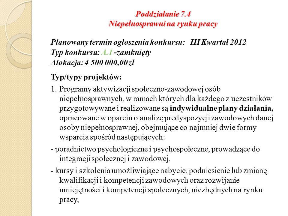 Poddziałanie 7.4 Niepełnosprawni na rynku pracy Planowany termin ogłoszenia konkursu: III Kwartał 2012 Typ konkursu: A.1 -zamknięty Alokacja: 4 500 000,00 zł Typ/typy projektów: 1.