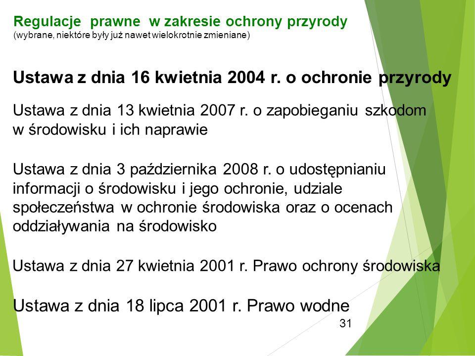 31 Ustawa z dnia 16 kwietnia 2004 r. o ochronie przyrody Ustawa z dnia 13 kwietnia 2007 r. o zapobieganiu szkodom w środowisku i ich naprawie Ustawa z