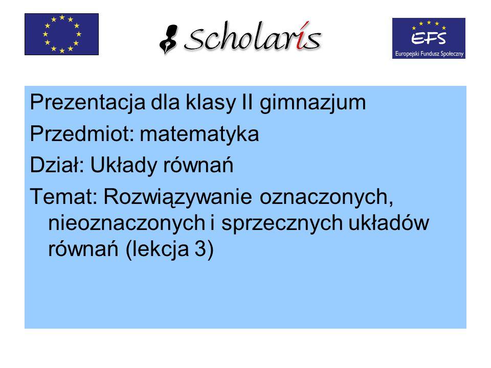 Prezentacja dla klasy II gimnazjum Przedmiot: matematyka Dział: Układy równań Temat: Rozwiązywanie oznaczonych, nieoznaczonych i sprzecznych układów równań (lekcja 3)