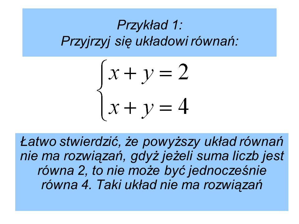 Przykład 1: Przyjrzyj się układowi równań: Łatwo stwierdzić, że powyższy układ równań nie ma rozwiązań, gdyż jeżeli suma liczb jest równa 2, to nie może być jednocześnie równa 4.