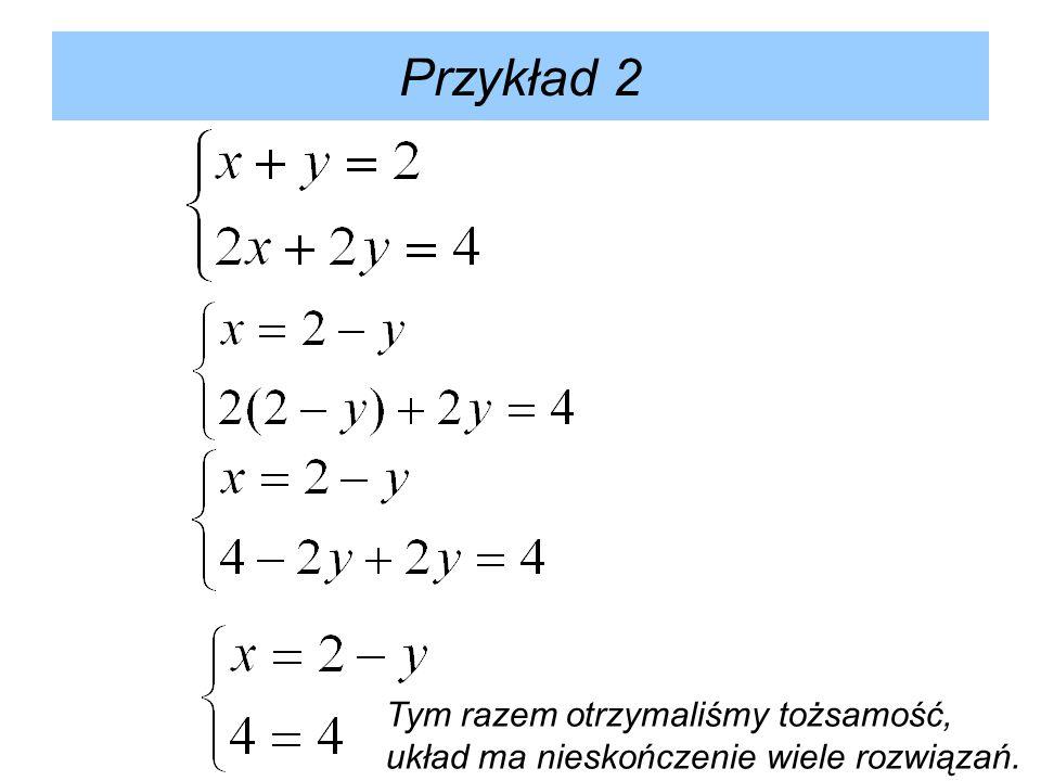 Przykład 2 Tym razem otrzymaliśmy tożsamość, układ ma nieskończenie wiele rozwiązań.