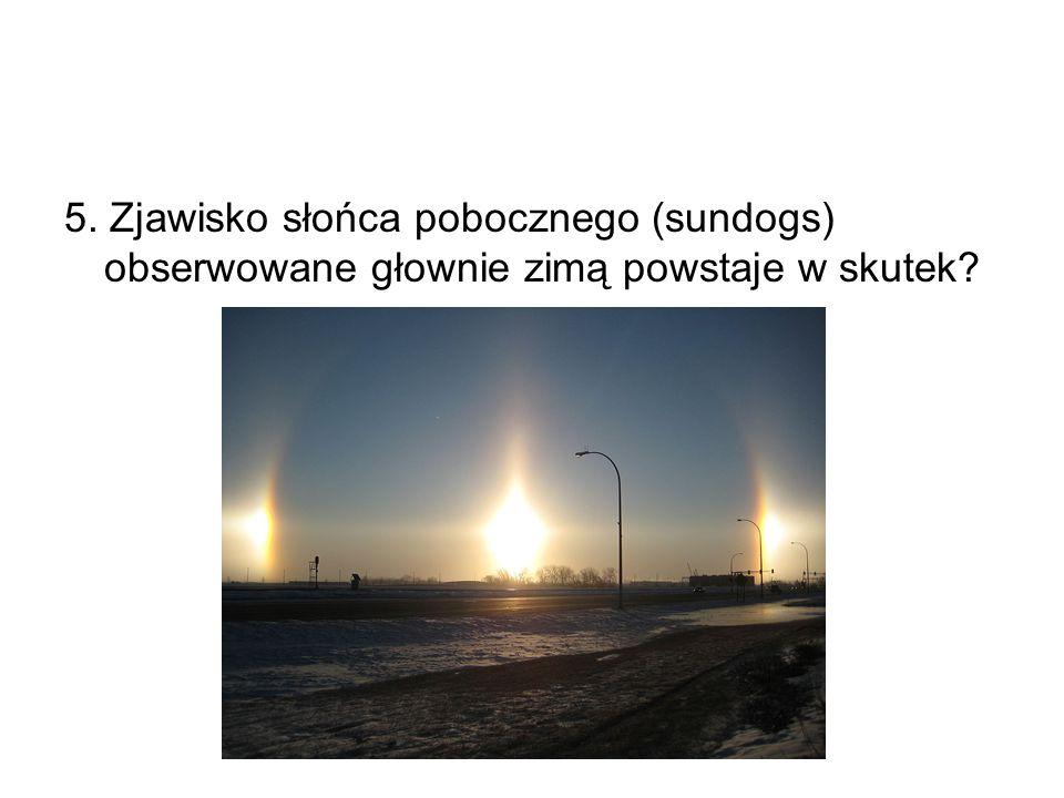 5. Zjawisko słońca pobocznego (sundogs) obserwowane głownie zimą powstaje w skutek