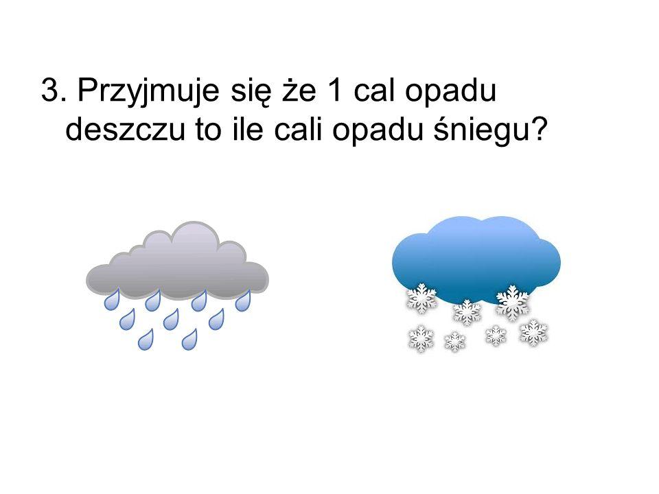 3. Przyjmuje się że 1 cal opadu deszczu to ile cali opadu śniegu