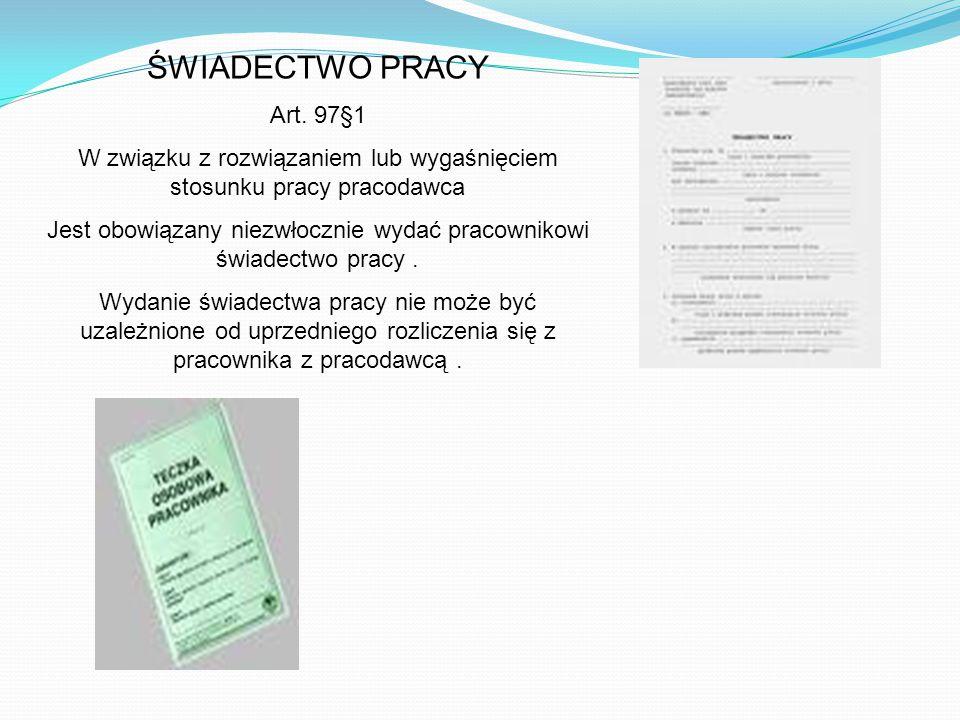 ŚWIADECTWO PRACY Art. 97§1 W związku z rozwiązaniem lub wygaśnięciem stosunku pracy pracodawca Jest obowiązany niezwłocznie wydać pracownikowi świadec
