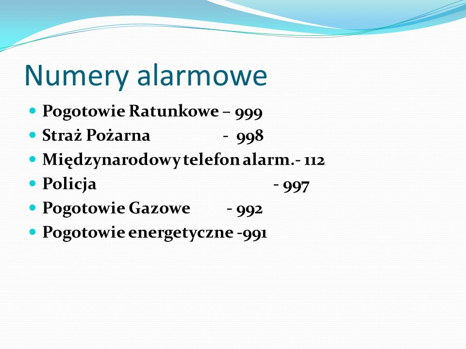 Numery alarmowe Pogotowie Ratunkowe – 999 Straż Pożarna - 998 Międzynarodowy telefon alarm.- 112 Policja - 997 Pogotowie Gazowe - 992 Pogotowie energe