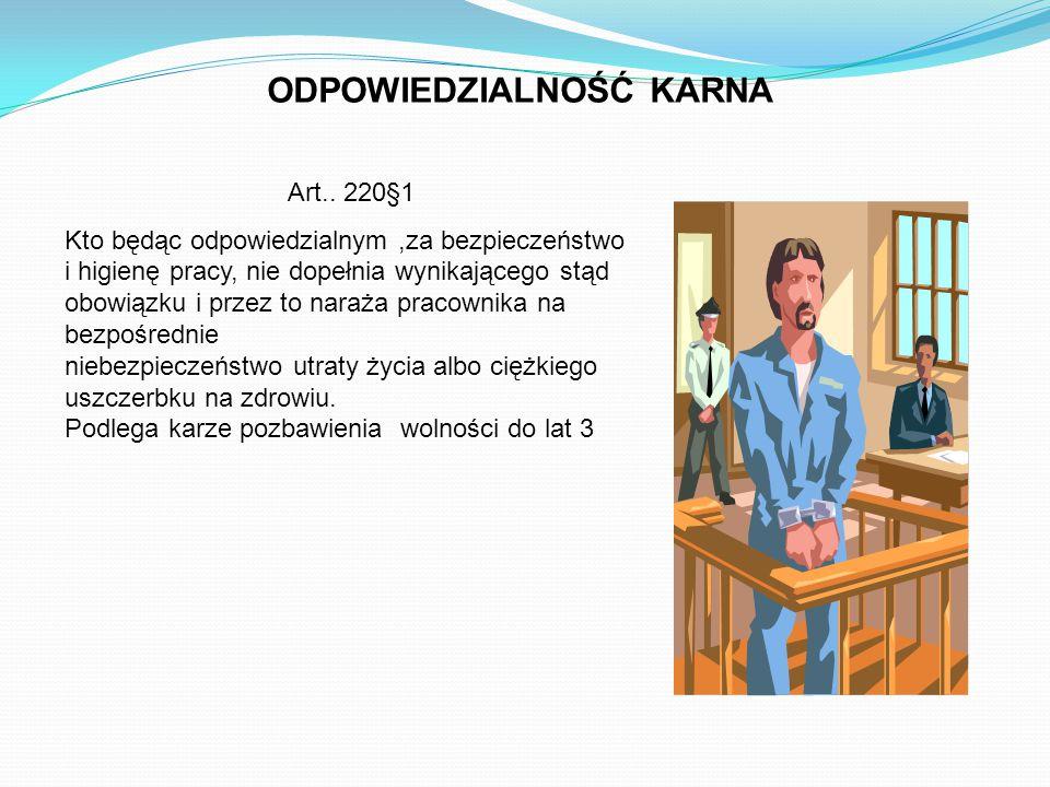 ODPOWIEDZIALNOŚĆ KARNA Art.. 220§1 Kto będąc odpowiedzialnym,za bezpieczeństwo i higienę pracy, nie dopełnia wynikającego stąd obowiązku i przez to na