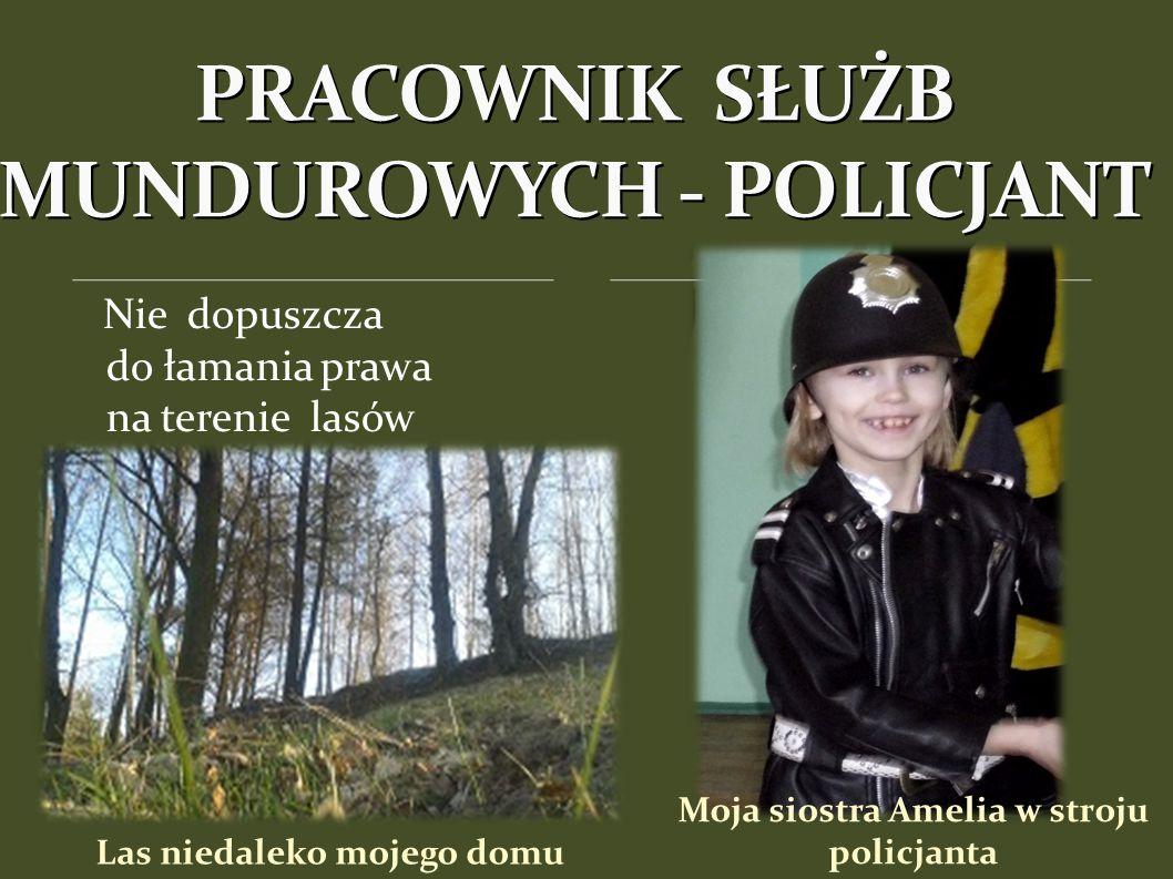 Las niedaleko mojego domu Nie dopuszcza do łamania prawa na terenie lasów PRACOWNIK SŁUŻB MUNDUROWYCH - POLICJANT Moja siostra Amelia w stroju policjanta