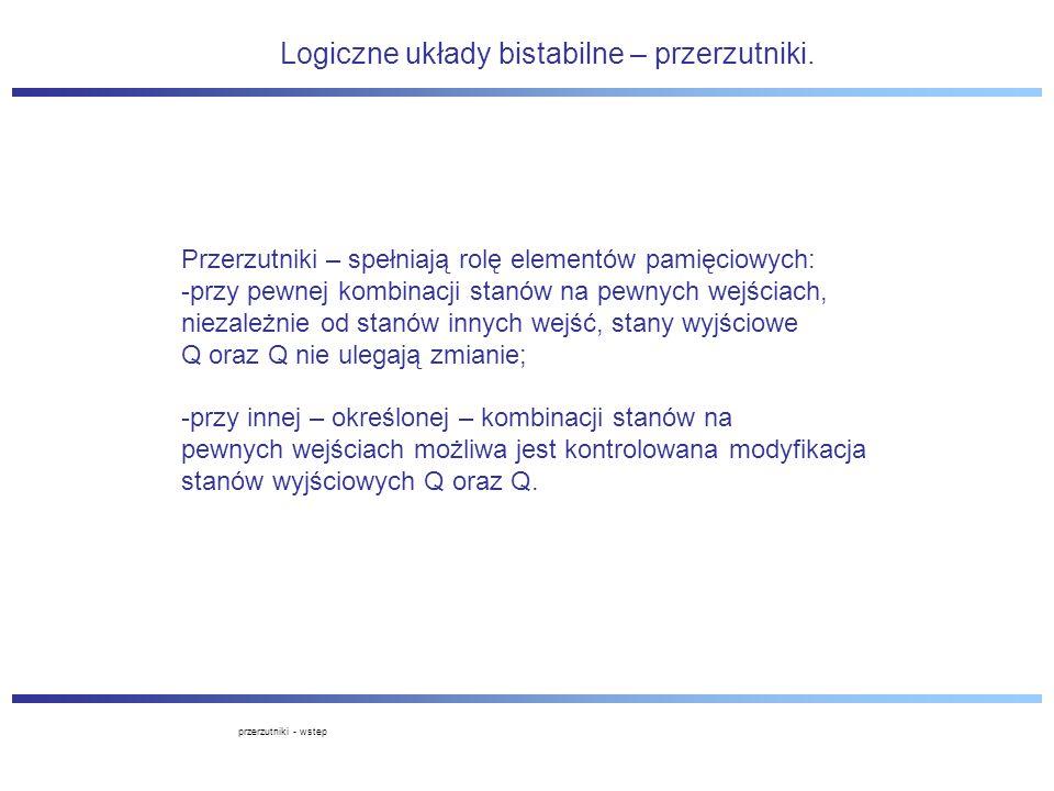 Logiczne układy bistabilne – przerzutniki. Przerzutniki – spełniają rolę elementów pamięciowych: -przy pewnej kombinacji stanów na pewnych wejściach,