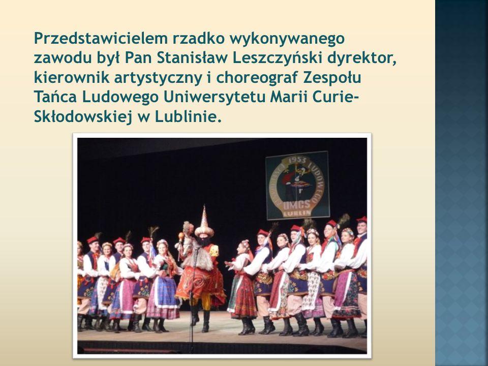 Przedstawicielem rzadko wykonywanego zawodu był Pan Stanisław Leszczyński dyrektor, kierownik artystyczny i choreograf Zespołu Tańca Ludowego Uniwersytetu Marii Curie- Skłodowskiej w Lublinie.
