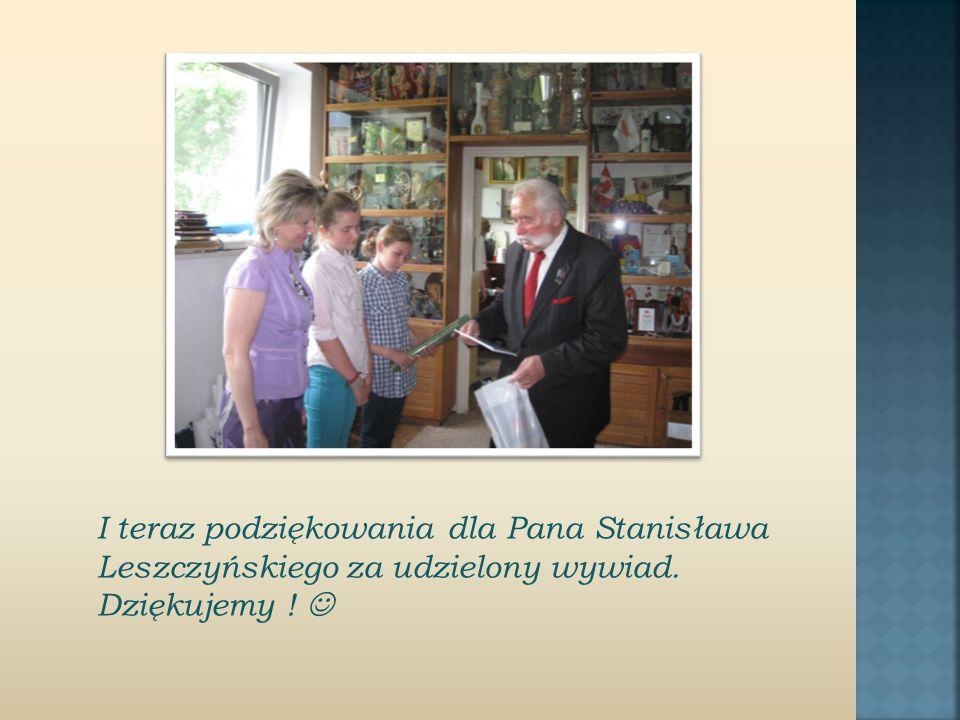 I teraz podziękowania dla Pana Stanisława Leszczyńskiego za udzielony wywiad. Dziękujemy !