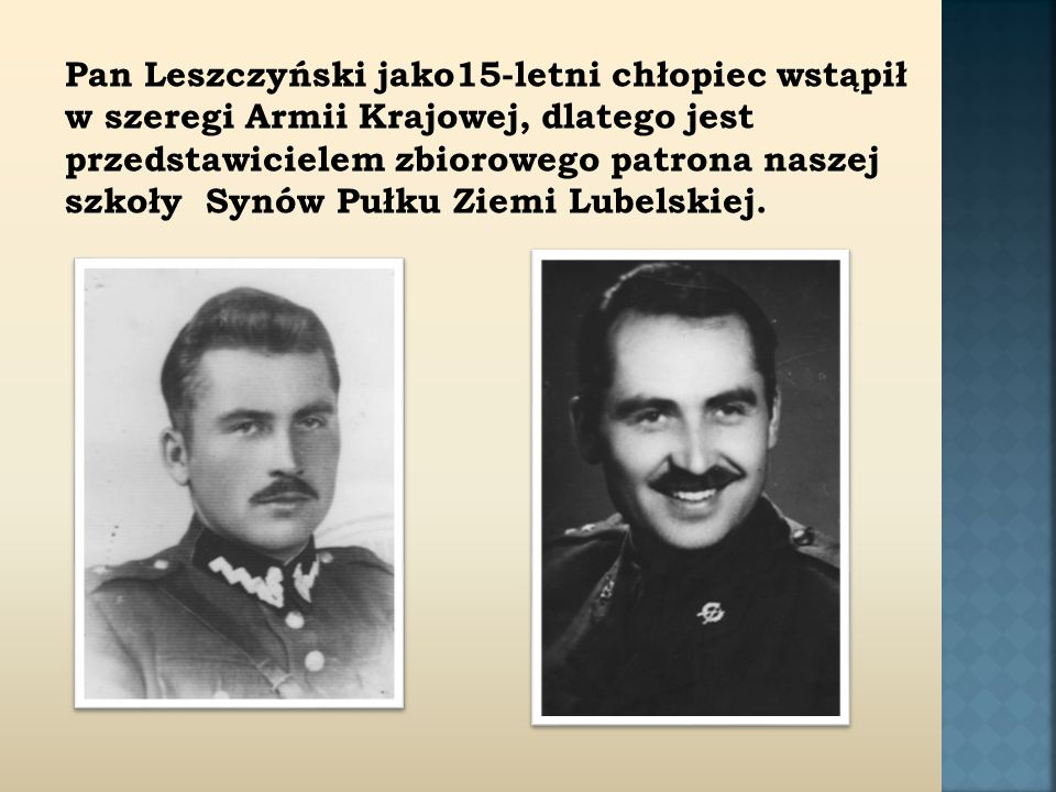 Pan Leszczyński jako15-letni chłopiec wstąpił w szeregi Armii Krajowej, dlatego jest przedstawicielem zbiorowego patrona naszej szkoły Synów Pułku Ziemi Lubelskiej.