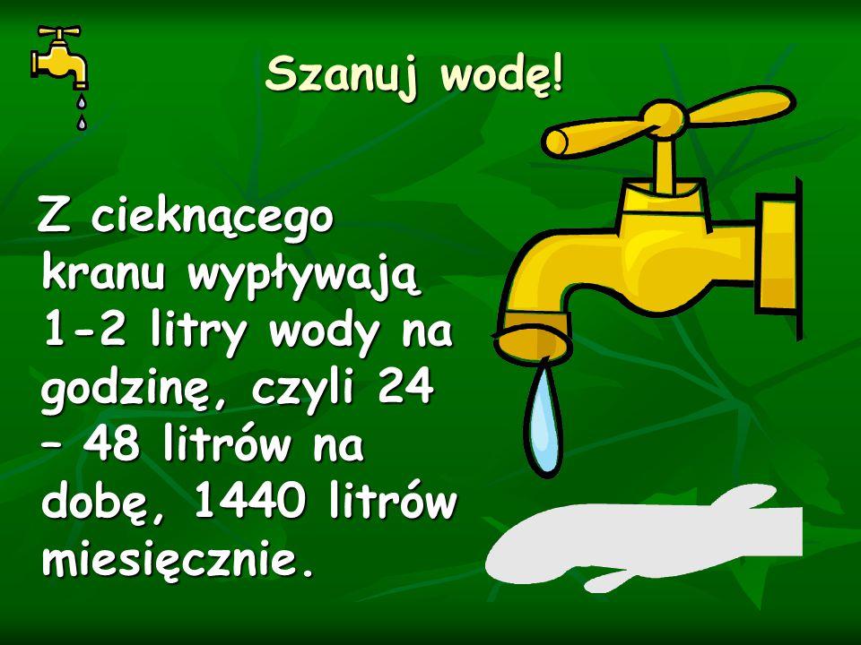 Szanuj wodę! Z cieknącego kranu wypływają 1-2 litry wody na godzinę, czyli 24 – 48 litrów na dobę, 1440 litrów miesięcznie. Z cieknącego kranu wypływa