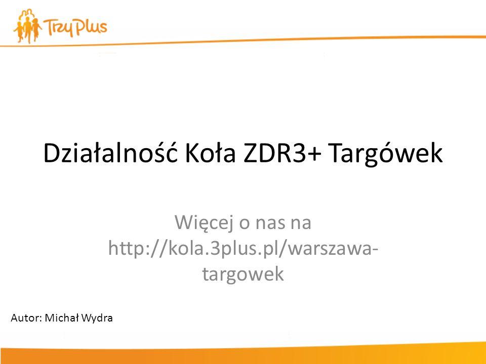 Działalność Koła ZDR3+ Targówek Więcej o nas na http://kola.3plus.pl/warszawa- targowek Autor: Michał Wydra