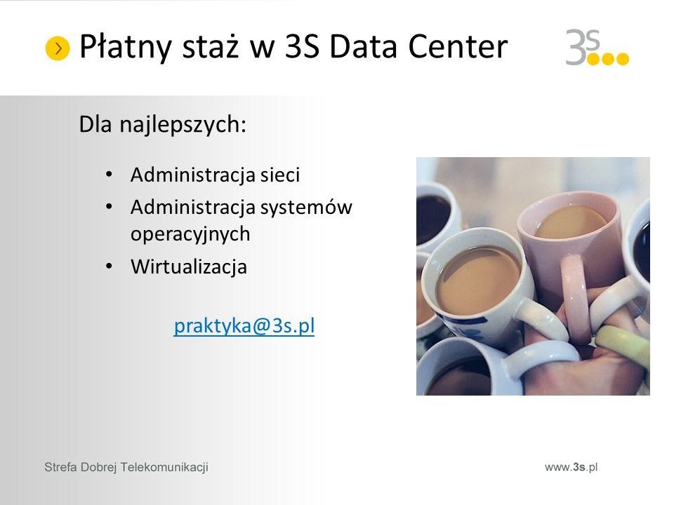 Dla najlepszych: Administracja sieci Administracja systemów operacyjnych Wirtualizacja praktyka@3s.pl Płatny staż w 3S Data Center