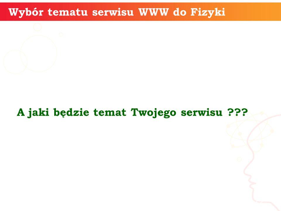 Wybór tematu serwisu WWW do Fizyki A jaki będzie temat Twojego serwisu ??? informatyka + 12