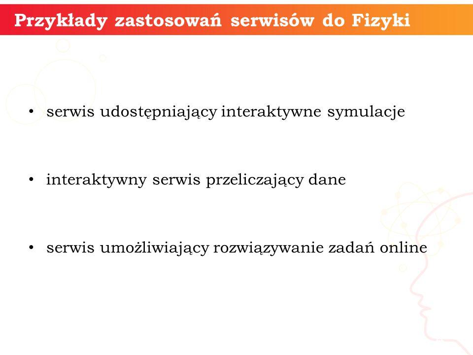 Przykłady zastosowań serwisów do Fizyki serwis udostępniający interaktywne symulacje interaktywny serwis przeliczający dane serwis umożliwiający rozwiązywanie zadań online informatyka + 4