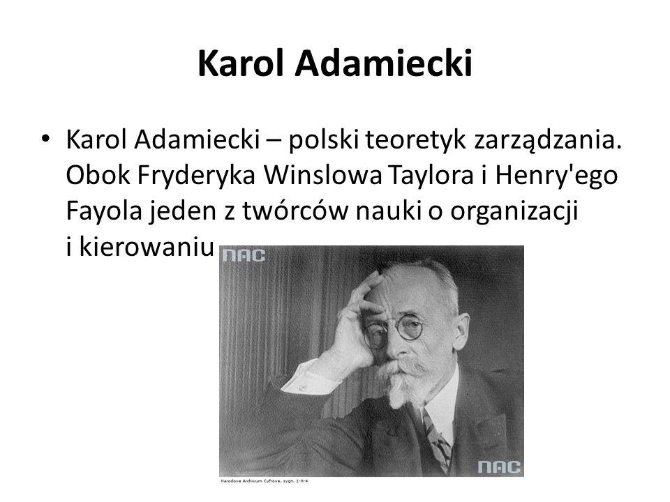Karol Adamiecki Karol Adamiecki – polski teoretyk zarządzania. Obok Fryderyka Winslowa Taylora i Henry'ego Fayola jeden z twórców nauki o organizacji