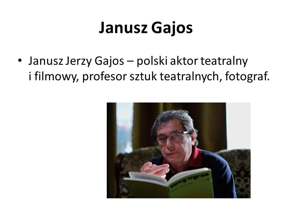 Janusz Gajos Janusz Jerzy Gajos – polski aktor teatralny i filmowy, profesor sztuk teatralnych, fotograf.