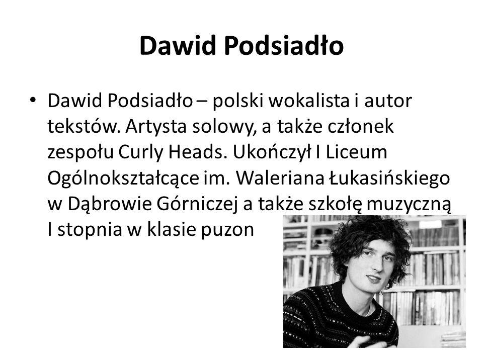 Dawid Podsiadło Dawid Podsiadło – polski wokalista i autor tekstów. Artysta solowy, a także członek zespołu Curly Heads. Ukończył I Liceum Ogólnokszta