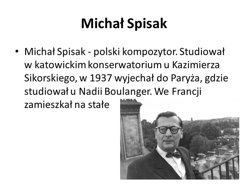 Michał Spisak Michał Spisak - polski kompozytor. Studiował w katowickim konserwatorium u Kazimierza Sikorskiego, w 1937 wyjechał do Paryża, gdzie stud