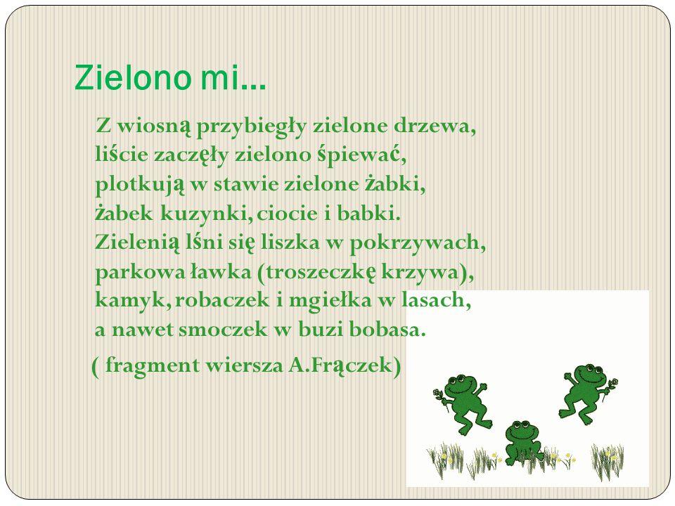 Zielono mi… Z wiosn ą przybiegły zielone drzewa, li ś cie zacz ę ły zielono ś piewa ć, plotkuj ą w stawie zielone ż abki, ż abek kuzynki, ciocie i babki.