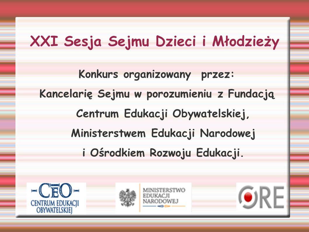 XXI Sesja Sejmu Dzieci i Młodzieży Konkurs organizowany przez: Kancelarię Sejmu w porozumieniu z Fundacją Centrum Edukacji Obywatelskiej, Ministerstwem Edukacji Narodowej i Ośrodkiem Rozwoju Edukacji.