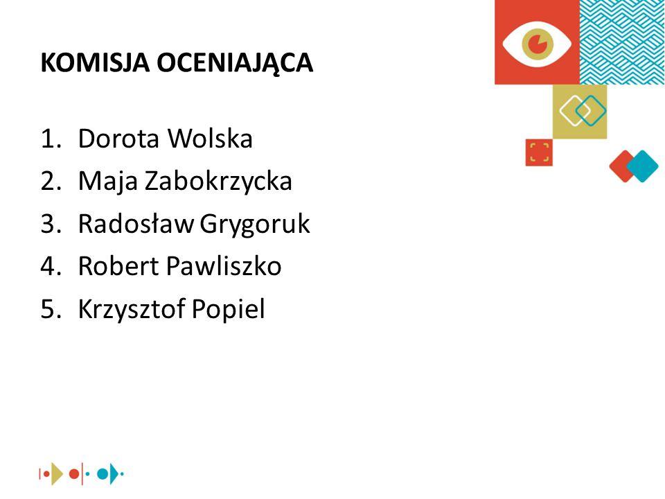 KOMISJA OCENIAJĄCA 1.Dorota Wolska 2.Maja Zabokrzycka 3.Radosław Grygoruk 4.Robert Pawliszko 5.Krzysztof Popiel