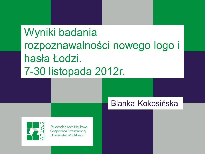 Wyniki badania rozpoznawalności nowego logo i hasła Łodzi. 7-30 listopada 2012r. Blanka Kokosińska
