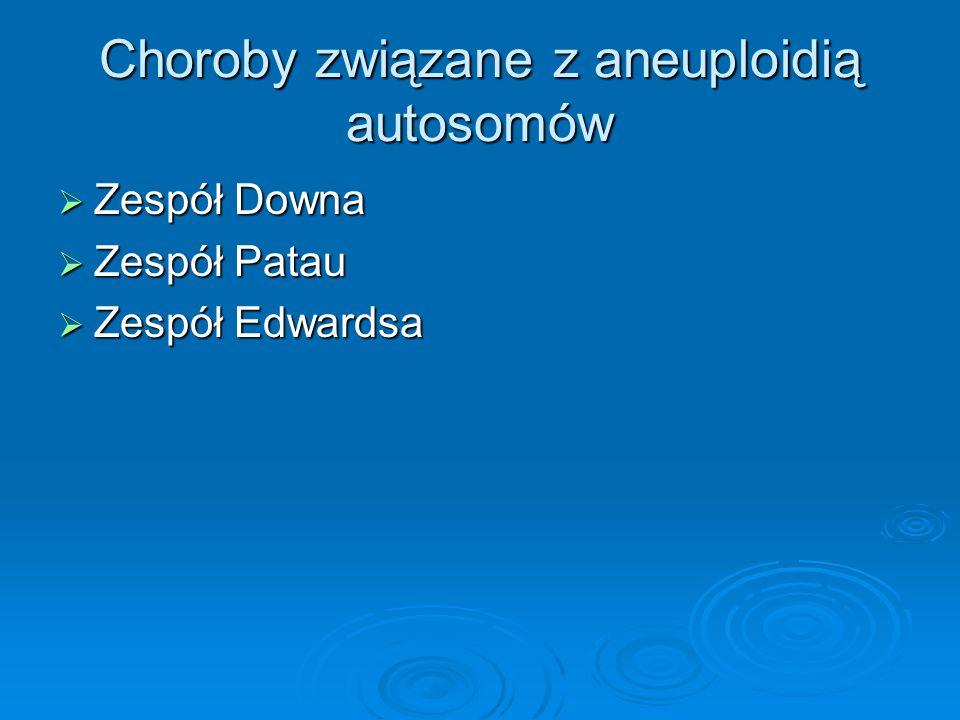 Choroby związane z aneuploidią autosomów  Zespół Downa  Zespół Patau  Zespół Edwardsa