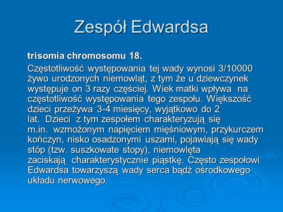 Zespół Edwardsa trisomia chromosomu 18. trisomia chromosomu 18. Częstotliwość występowania tej wady wynosi 3/10000 żywo urodzonych niemowląt, z tym że